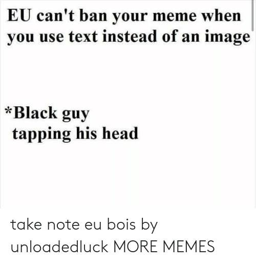 Dank, Head, and Meme: EU can't ban your meme when  you use text instead of an image  *Black guy  tapping his head take note eu bois by unloadedluck MORE MEMES