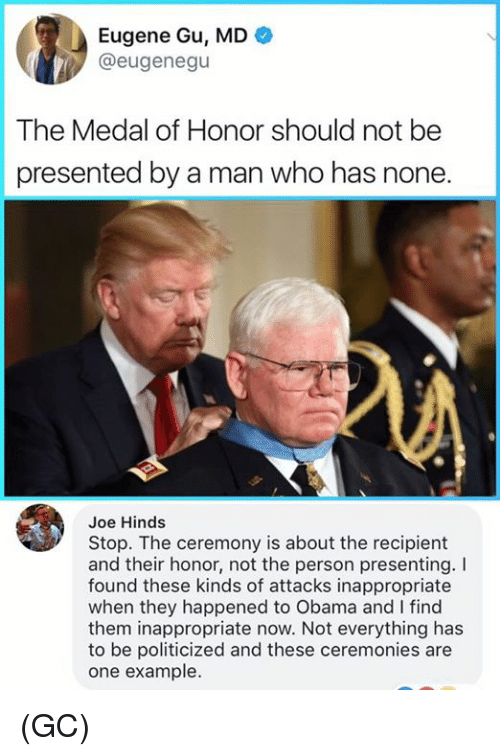 Memes, Obama, and Eugene: Eugene Gu, MD  @eugenegu  The Medal of Honor should not be  presented by a man who has none.  Joe Hinds  Stop. The ceremony is about the recipient  and their honor, not the person presenting.I  found these kinds of attacks inappropriate  when they happened to Obama and I find  them inappropriate now. Not everything has  to be politicized and these ceremonies are  one example. (GC)