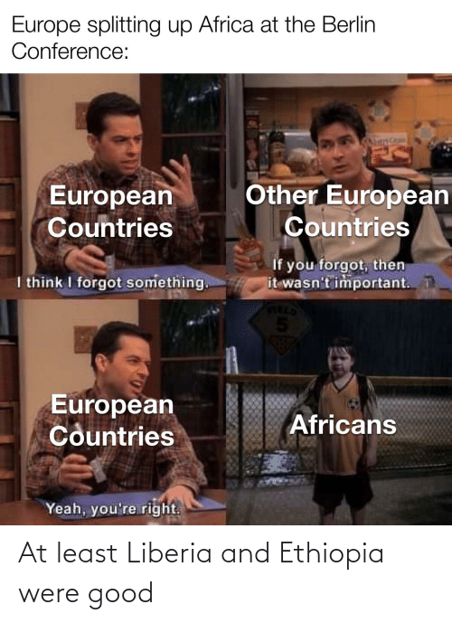 liberia: Europe splitting up Africa at the Berlin  Conference:  Other European  Countries  European  Countries  If you forgot, then  it wasn't important.  I think I forgot something.  FIELD  5.  European  Countries  Africans  Yeah, you're right. At least Liberia and Ethiopia were good