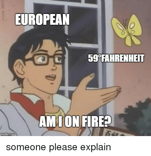 Fahrenheit, European, and Please: EUROPEAN  59 FAHRENHEIT  AMTON FIREA someone please explain