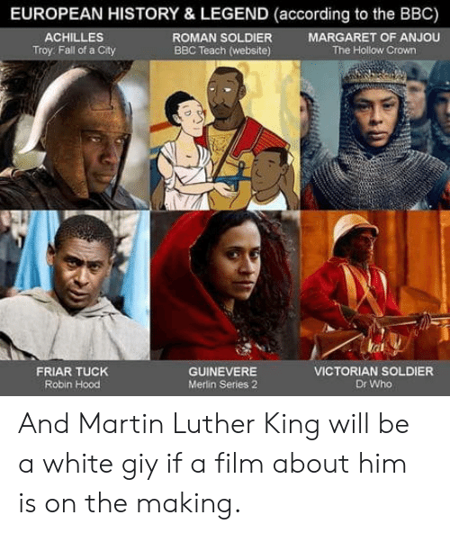 merlin: EUROPEAN HISTORY & LEGEND (according to the BBC)  ROMAN SOLDIER  BBC Teach (website)  ACHILLES  Troy: Fall of a City  MARGARET OF ANJOU  The Hollow Crown  tat  FRIAR TUCK  Robin Hood  GUINEVERE  Merlin Series 2  VICTORIAN SOLDIER  Dr Who And Martin Luther King will be a white giy if a film about him is on the making.