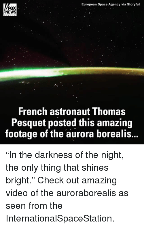 """Memes, News, and Fox News: European Space Agency via Storyful  FOX  NEWS  French astronaut Thomas  Pesquet posted this amazing  footage of the aurora borealis... """"In the darkness of the night, the only thing that shines bright."""" Check out amazing video of the auroraborealis as seen from the InternationalSpaceStation."""