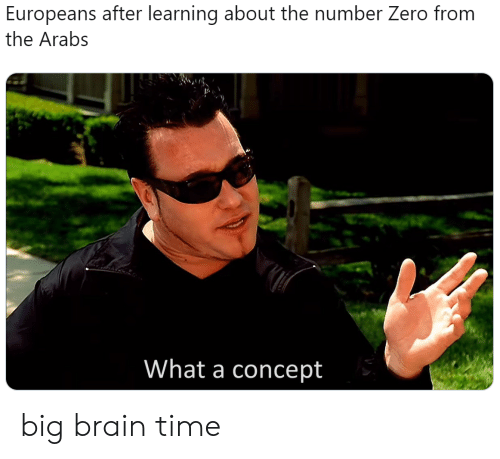 Zero, Brain, and Time: Europeans after learning about the number Zero from  the Arabs  What a concept big brain time