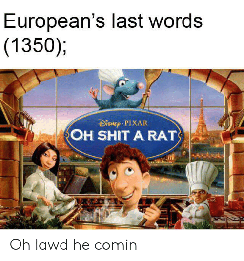 Pixar, Shit, and History: European's last words  (1350)  DiSNEp PIXAR  OH SHIT A RAT Oh lawd he comin