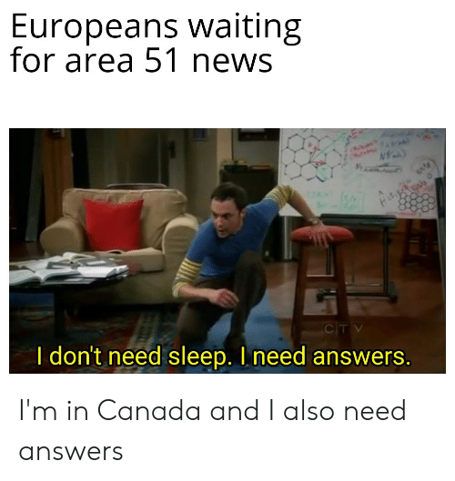 News, Reddit, and Canada: Europeans waiting  for area 51 news  CTV  I don't need sleep. I need answers. I'm in Canada and I also need answers