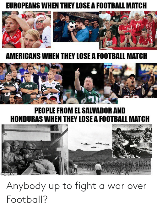 anybody: EUROPEANS WHEN THEY LOSE A FOOTBALL MATCH  AMERICANS WHEN THEY LOSE A FOOTBALL MATCH  VISA  PEOPLE FROM EL SALVADOR AND  HONDURAS WHEN THEY LOSE A FOOTBALL MATCH  imgflip.com Anybody up to fight a war over Football?