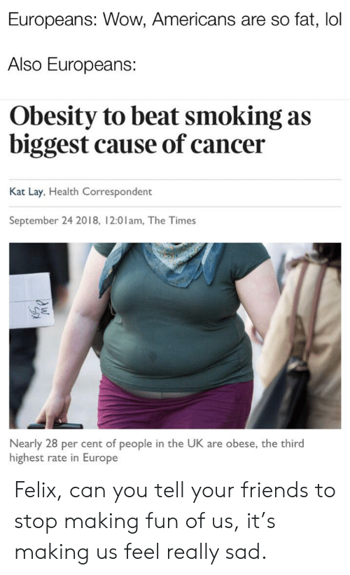 Friends, Lol, and Smoking: Europeans: Wow, Americans are so fat, lol  Also Europeans:  Obesity to beat smoking as  biggest cause of cancer  Kat Lay, Health Correspondent  September 24 2018, 12:01am, The Times  Nearly 28 per cent of people in the UK are obese, the third  highest rate in Europe Felix, can you tell your friends to stop making fun of us, it's making us feel really sad.