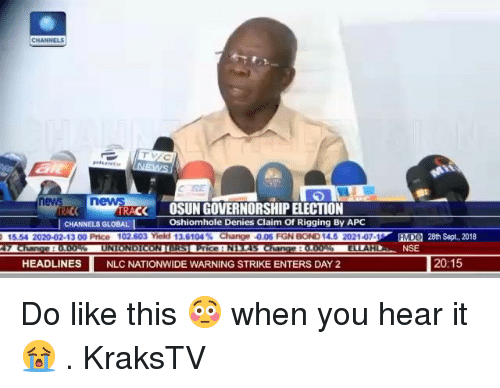Memes, Nationwide, and Sept: ev  RACK  OSUN GOVERNORSHIP ELECTION  Oshiomhole Denies Claim Of Rigging By APC  CHANNELS GLOBAL  02-13 00 Price 1  nge 0.06 FGN  EEO  MD  28th Sept., 2018  NSE  HEADLINES  NLC NATIONWIDE WARNING STRIKE ENTERS DAY 2  20:15 Do like this 😳 when you hear it 😭 . KraksTV