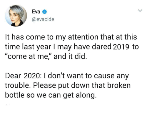 "Time, MeIRL, and Eva: Eva  @evacide  It has come to my attention that at this  time last year I may have dared 2019 to  ""come at me,"" and it did.  Dear 2020:I don't want to cause any  trouble. Please put down that broken  bottle so we can get along. meirl"