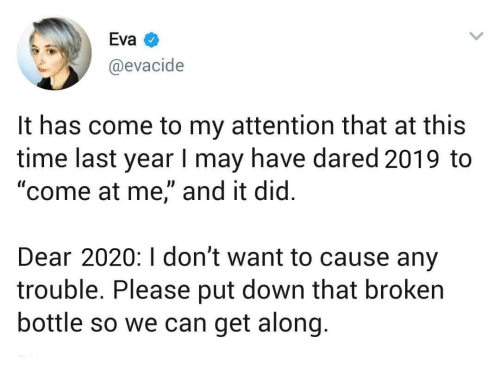 "Time, Eva, and Can: Eva  @evacide  It has come to my attention that at this  time last year I may have dared 2019 to  ""come at me,"" and it did.  Dear 2020:I don't want to cause any  trouble. Please put down that broken  bottle so we can get along."