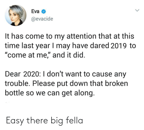"Time, Fella, and Eva: Eva  @evacide  It has come to my attention that at this  time last year I may have dared 2019 to  ""come at me,"" and it did.  Dear 2020:I don't want to cause any  trouble. Please put down that broken  bottle so we can get along. Easy there big fella"