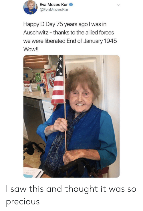 Auschwitz: Eva Mozes Kor  @EvaMozesKor  Happy D Day 75 years ago I was in  Auschwitz  thanks to the allied forces  we were liberated End of January 1945  Wow!!  BOOD  BO I saw this and thought it was so precious