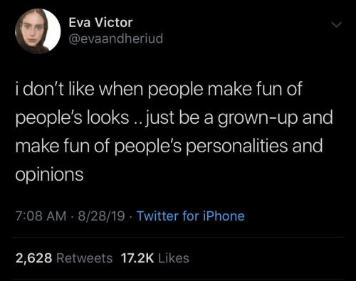 iphone 2: Eva Victor  @evaandheriud  i don't like when people make fun of  people's looks.. just be a grown-up and  make fun of people's personalities and  opinions  7:08 AM 8/28/19 Twitter for iPhone  2,628 Retweets 17.2K Likes