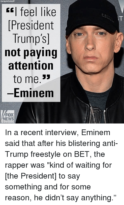 "Eminem, Memes, and News: Evan AgostirirwiiAP  s| feel like  President  Trump's]  not paying  attention  to me.""  Eminem  FOX  NEWS In a recent interview, Eminem said that after his blistering anti- Trump freestyle on BET, the rapper was ""kind of waiting for [the President] to say something and for some reason, he didn't say anything."""