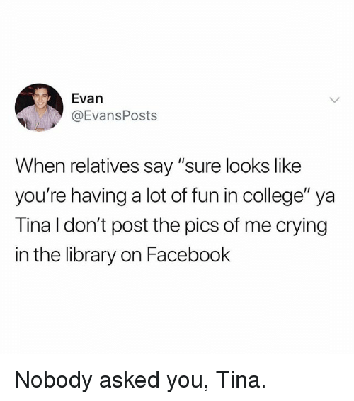 "College, Crying, and Facebook: Evan  @EvansPosts  When relatives say ""sure looks like  you're having a lot of fun in college"" ya  Tina I don't post the pics of me crying  in the library on Facebook Nobody asked you, Tina."