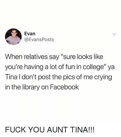 "College, Crying, and Facebook: Evan  @EvansPosts  When relatives say ""sure looks like  you're having a lot of fun in college"" ya  Tina I don't post the pics of me crying  in the library on Facebook FUCK YOU AUNT TINA!!!"