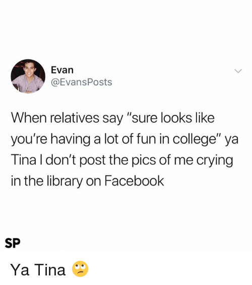 "College, Crying, and Facebook: Evan  @EvansPosts  When relatives say ""sure looks like  you're having a lot of fun in college"" ya  Tina l don't post the pics of me crying  in the library on Facebook  SP Ya Tina 🙄"