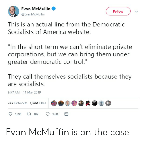 """Democratic Socialists Of America: Evan McMullin  Followv  @EvanMcMullin  This is an actual line from the Democratic  Socialists of America website:  """"In the short term we can't eliminate private  corporations, but we can bring them under  greater democratic control.""""  They call themselves socialists because they  are socialists.  9:57 AM- 11 Mar 2019  387 Retweets 1,622 Likes  D  ) ●画崧. @  1.2K 387 1.6K Evan McMuffin is on the case"""