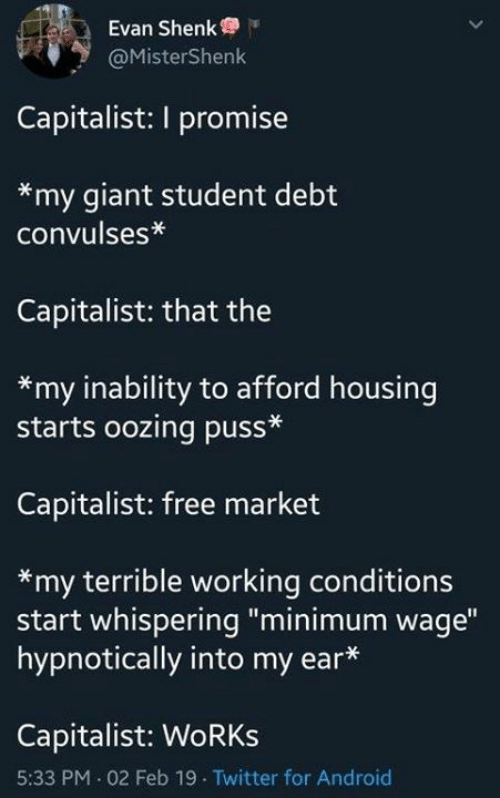 "Sassy Socialast: Evan Shenk  @MisterShenk  Capitalist: I promise  *my giant student debt  convulses*  Capitalist: that the  *my inability to afford housing  starts oozing puss*  Capitalist: free market  *my terrible working conditions  start whispering ""minimum wage""  hypnotically into my ear*  Capitalist: WoRKs  5:33 PM 02 Feb 19 Twitter for Android"