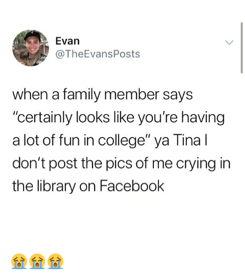 """College, Crying, and Facebook: Evan  @TheEvansPosts  when a family member says  """"certainly looks like you're having  a lot of fun in college"""" ya Tina l  don't post the pics of me crying in  the library on Facebook 😭😭😭"""