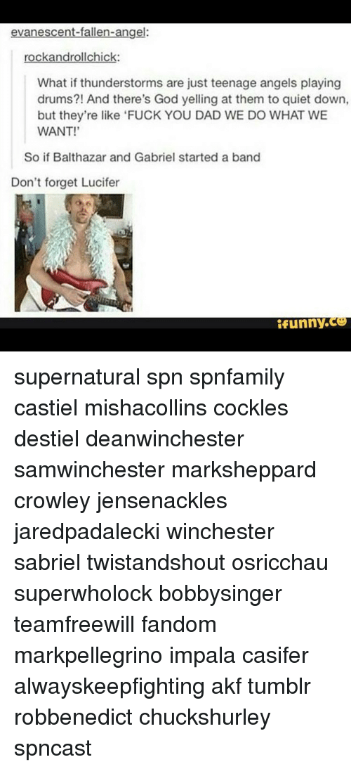 Evanescence: evanescent-fallen-angel:  rockandrollchick:  What if thunderstorms are just teenage angels playing  drums?! And there's God yelling at them to quiet down,  but they're like 'FUCK YOU DAD WE DO WHAT WE  WANT!'  So if Balthazar and Gabriel started a band  Don't forget Lucifer  funny supernatural spn spnfamily castiel mishacollins cockles destiel deanwinchester samwinchester marksheppard crowley jensenackles jaredpadalecki winchester sabriel twistandshout osricchau superwholock bobbysinger teamfreewill fandom markpellegrino impala casifer alwayskeepfighting akf tumblr robbenedict chuckshurley spncast