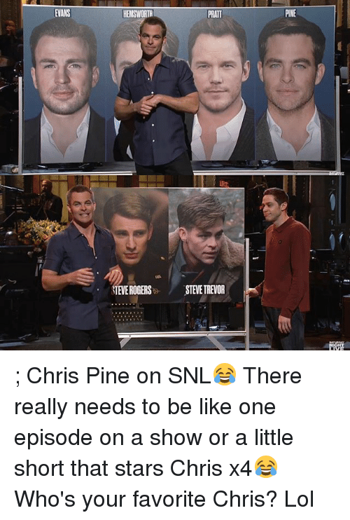 Be Like, Chris Pine, and Lol: EVANS  HEMSWORTH  PRATT  STEVE ROGERS  STEVE TREVOR  PINE ; Chris Pine on SNL😂 There really needs to be like one episode on a show or a little short that stars Chris x4😂 Who's your favorite Chris? Lol