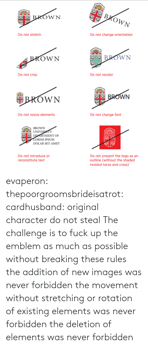 challenge: evaperon:  thepoorgroomsbrideisatrot:  cardhusband: original character do not steal The challenge is to fuck up the emblem as much as possible without breaking these rules  the addition of new images was never forbidden the movement without stretching or rotation of existing elements was never forbidden the deletion of elements was never forbidden