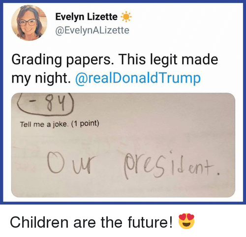 Children, Future, and Memes: Evelyn Lizette  @EvelynALizette  Grading papers. This legit made  my night.@realDonaldTrump  Tell me a joke. (1 point) Children are the future! 😍