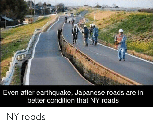 Earthquake, Japanese, and  Better: Even after earthquake, Japanese roads are in  better condition that NY roads NY roads
