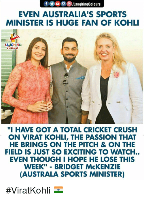 "Crush, Sports, and Cricket: EVEN AUSTRALIA'S SPORTS  MINISTER IS HUGE FAN OF KOHLI  AUGHIN  ""I HAVE GOT A TOTAL CRICKET CRUSH  ON VIRAT KOHLI, THE PASSION THAT  HE BRINGS ON THE PITCH & ON THE  FIELD IS JUST SO EXCITING TO WATCH..  EVEN THOUGH I HOPE HE LOSE THIS  WEEK"" - BRIDGET McKENZIE  (AUSTRALA SPORTS MINISTER) #ViratKohli 🇮🇳"