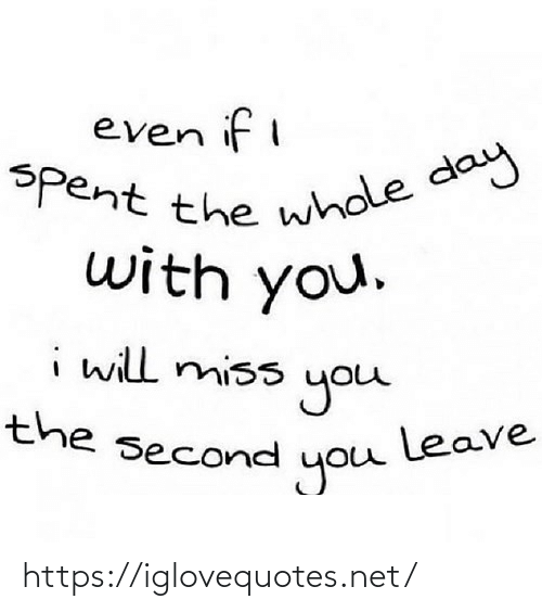 Second: even if i  Spent the whole day  with you.  i will miss  you  leave  you  the second https://iglovequotes.net/