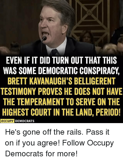 Hes Gone: EVEN IF IT DID TURN OUT THAT THIS  WAS SOME DEMOCRATIC CONSPIRACY,  BRETT KAVANAUGH'S BELLIGERENT  TESTIMONY PROVES HE DOES NOT HAVE  THE TEMPERAMENT TO SERVE ON THE  HIGHEST COURT IN THE LAND, PERIOD!  OCCUPY DEMOCRATS He's gone off the rails. Pass it on if you agree! Follow Occupy Democrats for more!