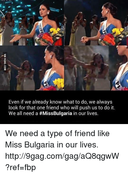 Miss Bulgaria: Even if we already know what to do, we always  look for that one friend who will push us to do it  We all need a #MissBulgaria in our lives We need a type of friend like Miss Bulgaria in our lives. http://9gag.com/gag/aQ8qgwW?ref=fbp
