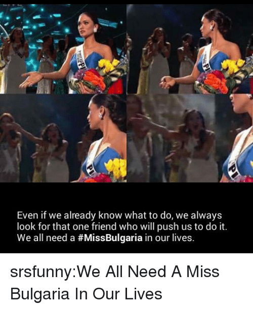 Miss Bulgaria: Even if we already know what to do, we always  look for that one friend who will push us to do it  We all need a #MissBulgaria in our lives. srsfunny:We All Need A Miss Bulgaria In Our Lives