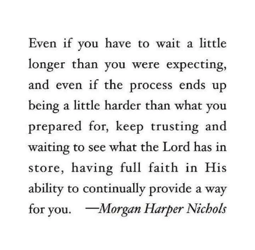 Ability, Faith, and Waiting...: Even if you have to  longer than you were expecting,  and even if the process ends up  being a little harder than what you  prepared for, keep trusting and  waiting to see what the Lord has in  store, having full faith in His  ability to continually provide a way  for you. Morgan Harper Nichols  wait a little
