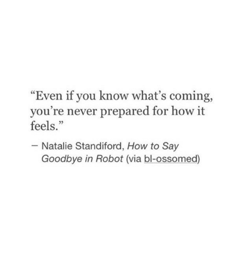 """How To Say: """"Even if you know what's coming,  you're never prepared for how it  feels.""""  05  Natalie Standiford, How to Say  Goodbye in Robot (via bl-ossomed)"""
