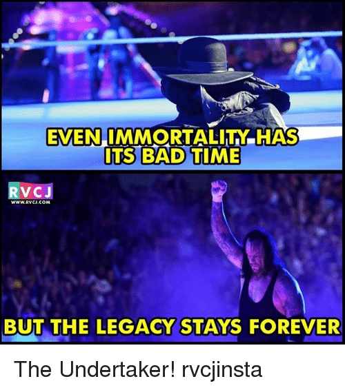 The Undertaker: EVEN  IMMORTALITN.HAS  ITS BAD TIME  RVCJ  WWw.RVCJ, COM  BUT THE LEGACY STAYS FOREVER The Undertaker! rvcjinsta