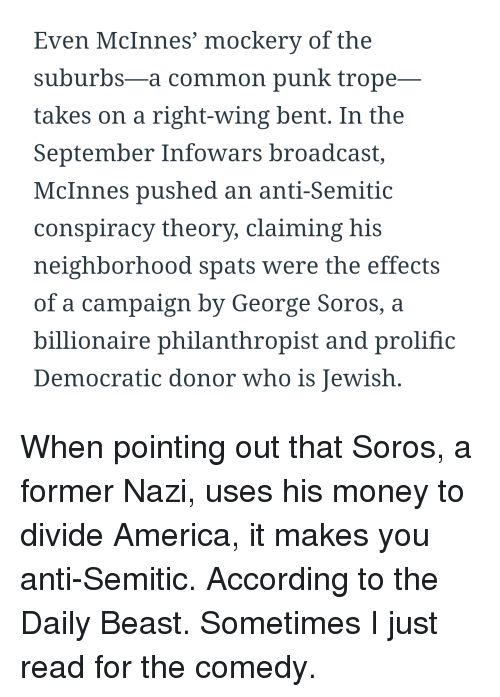 America, Money, and Common: Even McInnes' mockery of the  suburbs-a common punk trope-  takes on a right-wing bent. In the  September Infowars broadcast,  McInnes pushed an anti-Semitic  conspiracy theory, claiming his  neighborhood spats were the effects  of a campaign by George Soros, a  billionaire philanthropist and prolific  Democratic donor who is Jewish.