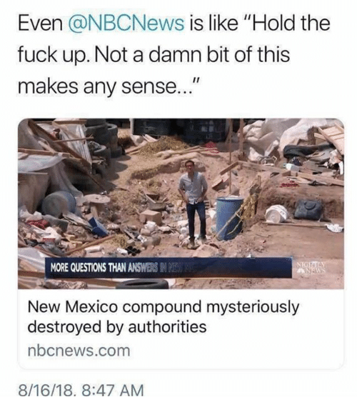 "Memes, Fuck, and Mexico: Even @NBCNews is like ""Hold the  fuck up. Not a damn bit of this  makes any sense  MORE QUESTIONS THAN ANSWERS IN E  New Mexico compound mysteriously  destroyed by authorities  bcnews.com  8/16/18, 8:47 AM"