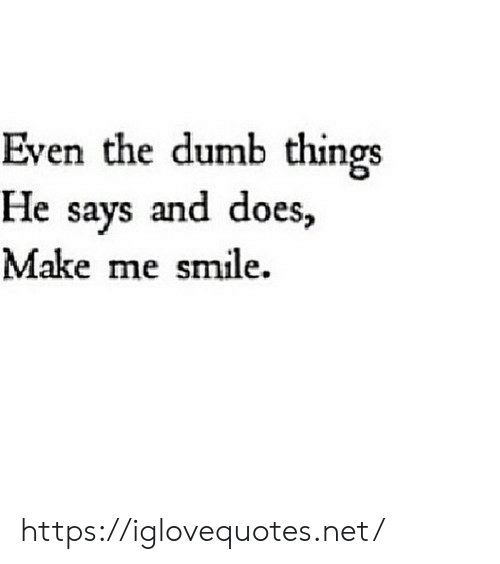 The Dumb: Even the dumb things  He says and does,  Make me smile. https://iglovequotes.net/
