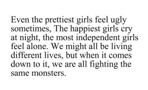 Being Alone, Girls, and Ugly: Even the prettiest girls feel ugly  sometimes, The happiest girls cry  at night, the most independent girls  feel alone. We might all be living  different lives, but when it comes  down to it, we are all fighting the  same monsters
