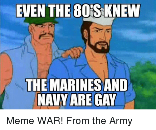 Gay Meme: EVEN THE80S KNEW  THE MARINES AND  NAVY ARE GAY Meme WAR! From the Army