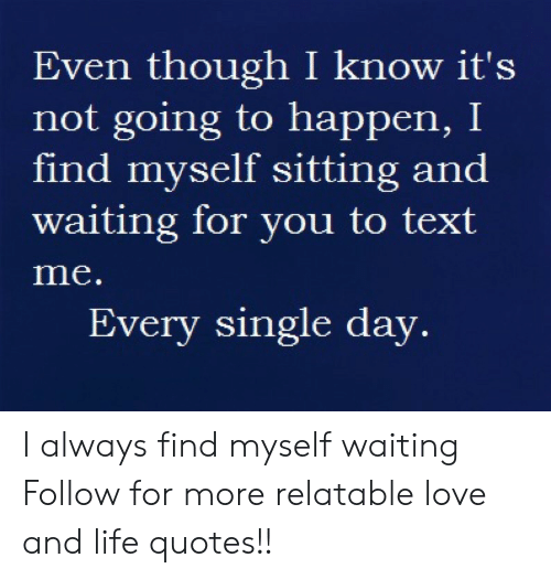 Life, Love, and Texting: Even though I know it's  not going to happen, I  find myself sitting and  waiting for you to text  me  Every single day. I always find myself waiting  Follow for more relatable love and life quotes!!