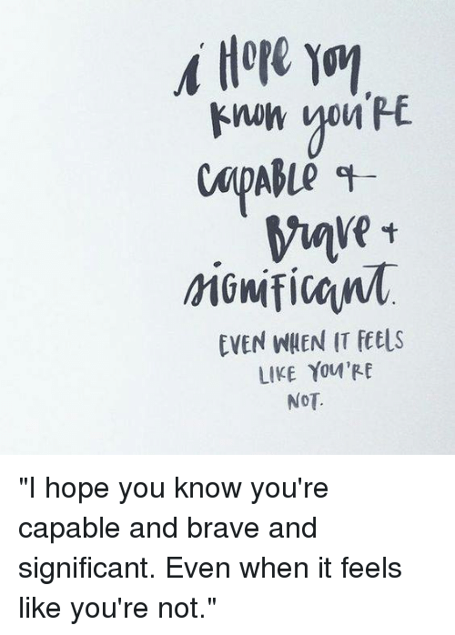 """Memes, Brave, and Braves: EVEN WHEN IT fet s  LIKE YOU'RE  NOT. """"I hope you know you're capable and brave and significant. Even when it feels like you're not."""""""