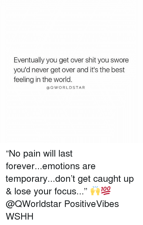 """Memes, Shit, and Wshh: Eventually you get over shit you swore  you'd never get over and it's the best  feeling in the world  @QWORLDSTAR """"No pain will last forever...emotions are temporary...don't get caught up & lose your focus..."""" 🙌💯 @QWorldstar PositiveVibes WSHH"""