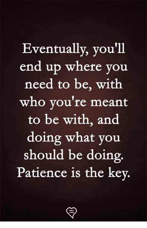 Memes, Patience, and 🤖: Eventually, you'll  end up where you  need to be, with  who you're meant  to be with, and  doing what you  should be doing  Patience is the key.