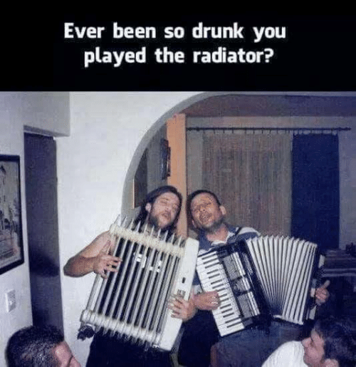 Dank, Drunk, and Been: Ever been so drunk you  played the radiator?
