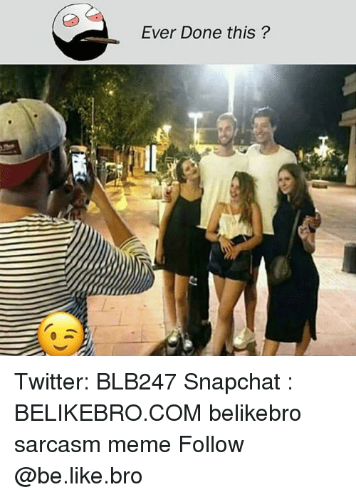 Be Like, Meme, and Memes: Ever Done this ? Twitter: BLB247 Snapchat : BELIKEBRO.COM belikebro sarcasm meme Follow @be.like.bro