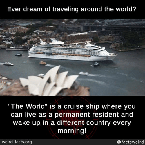 """Facts, Memes, and Weird: Ever dream of traveling around the world?  """"The World"""" is a cruise ship where you  can live as a permanent resident and  wake up in a different country every  morning!  weird-facts.org  @factsweird"""