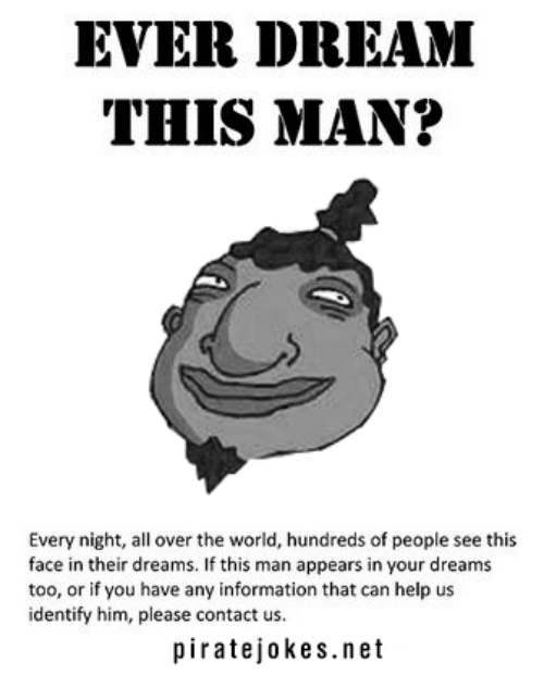 Ever Dream This Man: EVER DREAM  THIS MAN?  Every night, all over the world, hundreds of people see this  face in their dreams. If this man appears in your dreams  too, or if you have any information that can help us  identify him, please contact us.  piratejokes.net
